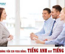 Phỏng vấn xin visa trả lời bằng tiếng Anh hay tiếng Việt?
