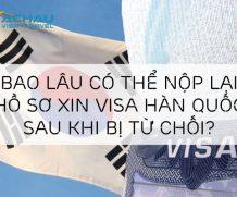 Sau bao lâu có thể nộp lại hồ sơ xin visa Hàn Quốc sau khi bị từ chối?