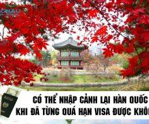 Có thể nhập cảnh lại Hàn Quốc khi đã từng quá hạn visa được không?