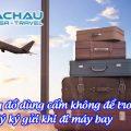 Lưu ý những đồ dùng cấm không để trong hành lý ký gửi khi đi máy bay